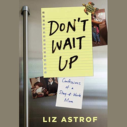 Don't Wait Up     Confessions of a Stay-at-Work Mom              De :                                                                                                                                 Liz Astrof                               Lu par :                                                                                                                                 Liz Astrof                      Durée : 10 h     Pas de notations     Global 0,0