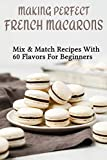 Making Perfect French Macarons: Mix & Match Recipes With 60 Flavors For Beginners: French...