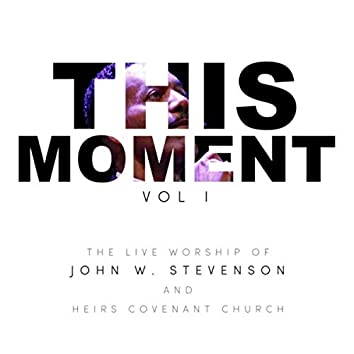 This Moment, Vol. 1: The Live Worship of John W. Stevenson and Heirs Covenant Church