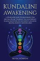 Kundalini Awakening: A Companion Guide to Unleashing Your Spiritual Power to Expand the Mind Through Chakra Meditation, Psychic Empath, Enhance Abilities, Knowing Beyond Logic
