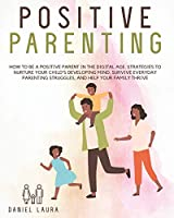 Positive Parenting: How to be a Positive Parent in the Digital Age. Strategies to Nurture Your Child's Developing Mind, Survive Everyday Parenting Struggles, and Help Your Family Thrive