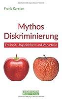Mythos Diskriminierung: Freiheit, Ungleichheit und Vorurteile