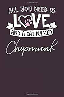 All You Need is Love and a Cat Named Chipmunk: 6x9 Cute Chipmunk Cat Name Notebook Journal Gift for Cat Lovers Owners