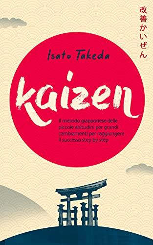 KAIZEN: Il metodo giapponese delle piccole abitudini per grandi cambiamenti per raggiungere il successo step by step (Italian Edition)