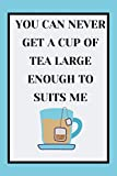 YOU CAN NEVER GET A CUP OF TEA LARGE ENOUGH TO SUITS ME : ruled Notebook - 6'x9'(15.24x22.86cm) - 120 pages: tea journal, tea notebook, gift for tea lovers, tea lovers gifts