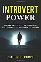 Introvert Power: Achieve Happiness in Life by Applying Simple Success Principles for Introverts