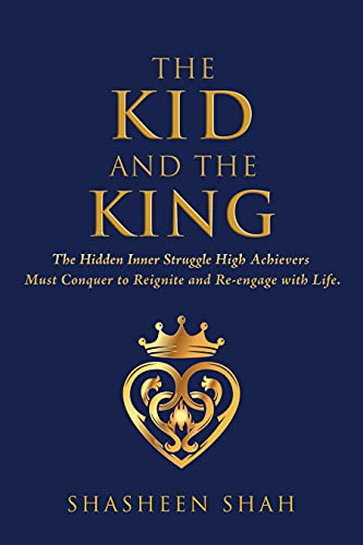 The Kid and the King: The Hidden Inner Struggle High Achievers Must Conquer to Reignite and Reengage with Life by [Shasheen Shah]
