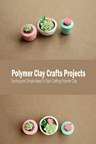 Polymer Clay Crafts Projects: Exciting and Simple Ideas To Start Crafting Polymer Clay: Polymer Clay Projects (English Edition)