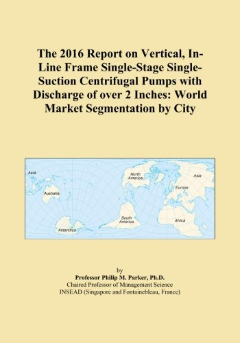 The 2016 Report on Vertical, In-Line Frame Single-Stage Single-Suction Centrifugal Pumps with Discharge of over 2 Inches: World Market Segmentation by City