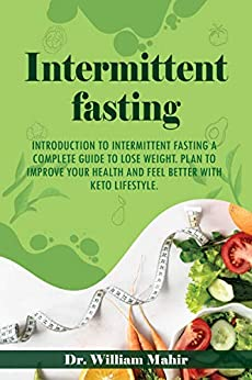 INTERMITTENT FASTING: INTRODUCTION TO INTERMITTENT FASTING A COMPLETE GUIDE TO LOSE WEIGHT. PLAN TO IMPROVE YOUR HEALTH AND FEEL BETTER WITH KETO LIFESTYLE by [Dr. William Mahir]