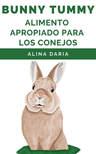 Bunny Tummy - Alimento apropiado para los conejos: Una guía sobre la alimentación adecuada de los conejos y cómo reducir los costos