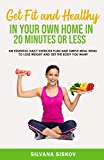 Get Fit and Healthy in Your Own Home in 20 Minutes or Less: An Essential Daily Exercise Plan and Simple Meal Ideas to Lose Weight and Get the Body You Want