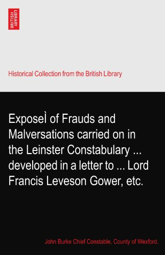 ExposeÌ of Frauds and Malversations carried on in the Leinster Constabulary ... developed in a letter to ... Lord Francis Leveson Gower, etc.
