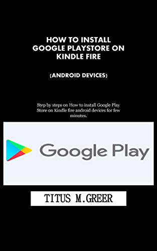 HOW TO INSTALL GOOGLE PLAYSTORE ON KINDLE FIRE (ANDROID DEVICES): Step by steps on How to install Google Play Store on Kindle fire android devices for few minutes. (English Edition)