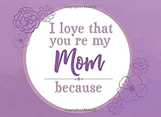 I Love That You`re My Mom Because: Prompted Fill In Blank I Love You Book for Mom; Gift Book for Mom; Things I Love About ...