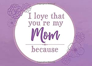 I Love That You're My Mom Because: Prompted Fill In Blank I Love You Book for Mom; Gift Book for Mom; Things I Love About You Book for Mom, Mom ... Book From Children (I Love You Because Books)