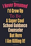 I Never Dreamed I'd Grow Up To Be A Super Cool School Guidance Counselor But Here I Am Killing It!: gift idea for men women blank lined journal notebook Day Appreciation Gift idea for coworker freind