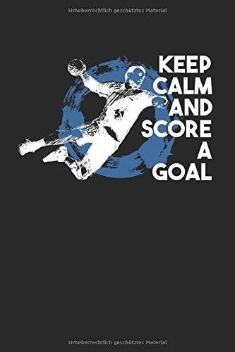 Keep Calm And Score A Goal: Handball & Schiedsrichter Notizbuch 6'x9' Handballtrainer Geschenk Für Handballtrikot & Handballverein