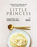 Cook Delicious Meals for Family with A Little Princess: Exquisite Yet Simple Recipes (English Edition)