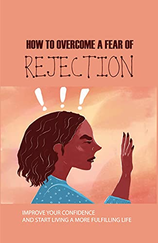 How To Overcome A Fear Of Rejection: Improve Your Confidence And Start Living A More Fulfilling Life: Creating Lasting Change And Break The Negative Cycle Of Rejection (English Edition)