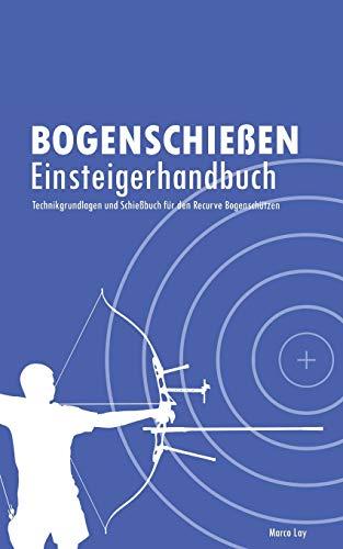 Bogenschießen Einsteigerhandbuch: Technikgrundlagen und Schießbuch für den Recurve Bogenschützen