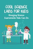 Cool Science Labs for Kids: Amazing Science Experiments Kids Can Do: The Book Of Kids Science Experiments (English Edition)