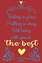 Texting is fine calling is okay. But being with you is the best: Valentine's Day gift Notebook lined Journal - 6