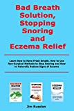 Bad Breath Solution, Stopping Snoring and Eczema Relief: Learn How to Have Fresh Breath, How to Use Non-Surgical Methods to Stop Snoring and How to Naturally Reduce Signs of Eczema