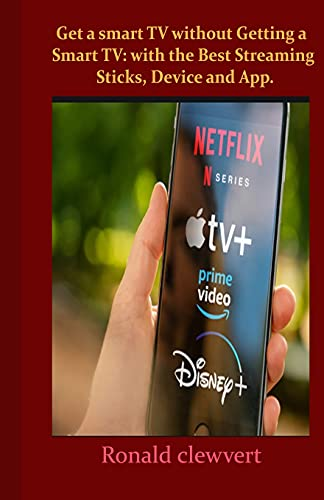 Get a smart TV without Getting a Smart TV: with the Best Streaming Sticks, Device and App.: Without having a smart TV here is everything you need to know