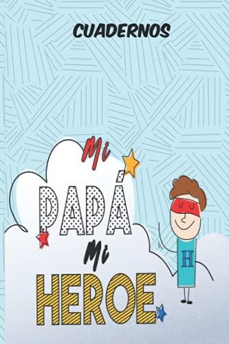 MI PAPA MI HEROE CUADERNOS: Cuaderno para tu papá, Cuaderno de Notas, Diario o Agenda   Idea Para Regalo Para Dia del Padre   Idea de Regalo Para Padrastro o Papa Cumpleaños, Navidad, Jubilación .