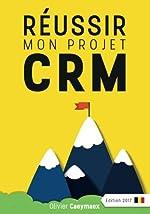 Réussir mon projet CRM - Belgique édition 2017 d'Olivier Caeymaex