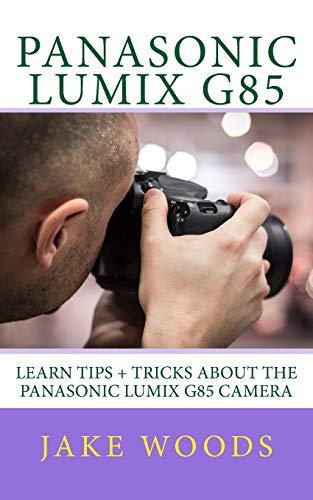 Panasonic Lumix G85: Learn Tips + Tricks about the Panasonic Lumix G85 Camera