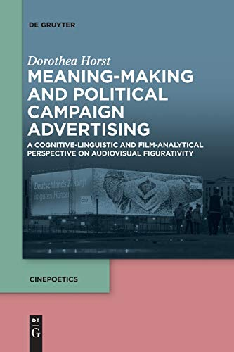 Meaning-Making and Political Campaign Advertising: A Cognitive-Linguistic and Film-Analytical Perspective on Audiovisual Figurativity (Cinepoetics – English edition, Band 2)