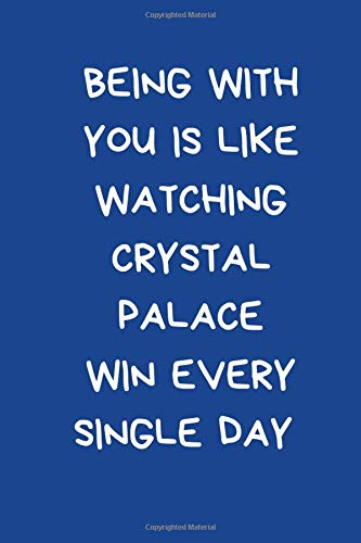 Being With You Is Like Watching Crystal Palace Win Every Single Day: Lined Journal Notebook for Football Fan: Novelty Supporter's Gift For Girlfriend / Boyfriend: Blue