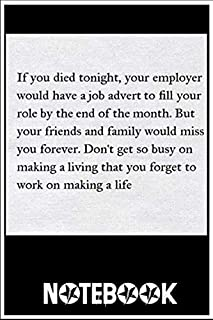 Notebook: If You Died Tonight Your Employer Would Have Ajob Advert To Ll Your Role By The End Of The Month But Your Friends And Family Would Miss You Forever D notebook 100 pages 6x9 inch by Denvy Emily5