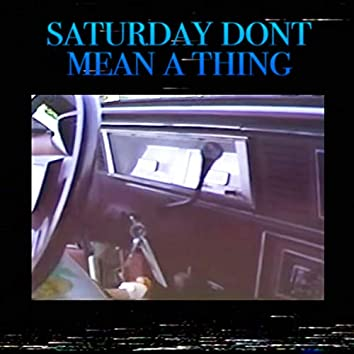 Saturday Don't Mean A Thing
