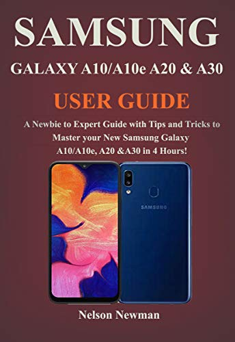 Samsung Galaxy A10/A10e, A20 & A30 User Guide: A Newbie to Expert Guide with Tips and Tricks to Master your New Samsung Galaxy A10/A10e, A20 & A30 in 4 Hours! (English Edition)