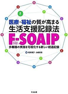 医療・福祉の質が高まる 生活支援記録法[F-SOAIP]: 多職種の実践を可視化する新しい経過記録...