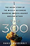 Image of The 300: The Inside Story of the Missile Defenders Guarding America Against Nuclear Attack