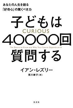 [イアン・レズリー, 須川 綾子]の子どもは40000回質問する~あなたの人生を創る「好奇心」の驚くべき力~