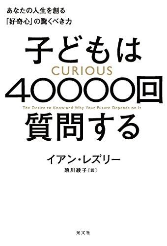 子どもは40000回質問する~あなたの人生を創る「好奇心」の驚くべき力~