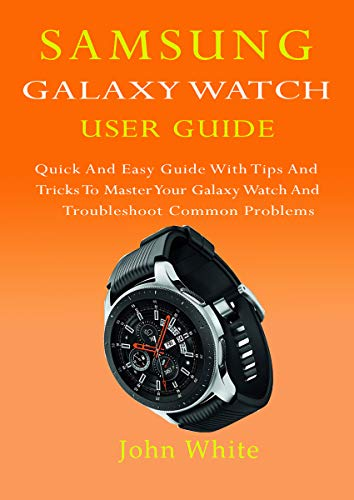 SAMSUNG GALAXY WATCH USER GUIDE: Quick And Easy Guide with Tips And Tricks to Master Your Galaxy Watch And Troubleshoot Common Problems (English Edition)