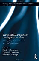 Sustainable Management Development in Africa: Building Capabilities to Serve African Organizations (Routledge Studies in International Business and the World Economy)