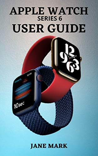 APPLE WATCH series 6 USER GUIDE: A Complete Step By Step Manual For Beginners And Pros On How To Setup, Manage, Troubleshoot Your Apple Watch With Easy Tips And Tricks.