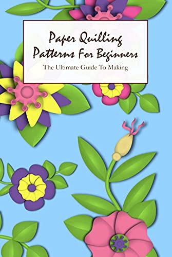 Paper Quilling Patterns For Beginners: The Ultimate Guide To Making: Simple Quilling Shapes (English Edition)