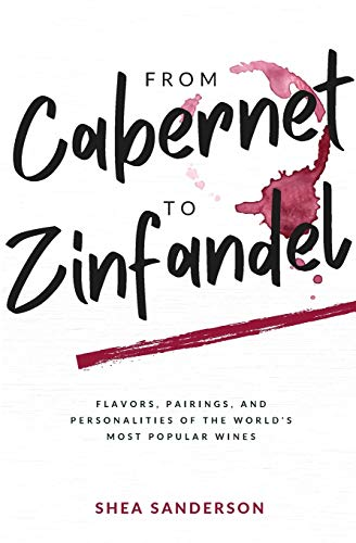 From Cabernet to Zinfandel: Flavors, Pairings, and Personalities of the World's Most Popular Wines