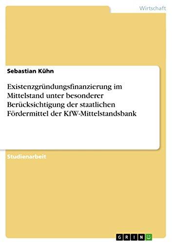 Existenzgründungsfinanzierung im Mittelstand unter besonderer Berücksichtigung der staatlichen Fördermittel der KfW-Mittelstandsbank (German Edition)