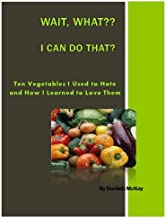 Ten Vegetables I Used to Hate, and How I Learned to Love Them: Wait, What? I Can Do That?? (Wait, What? I Can Do That?? Book 2)