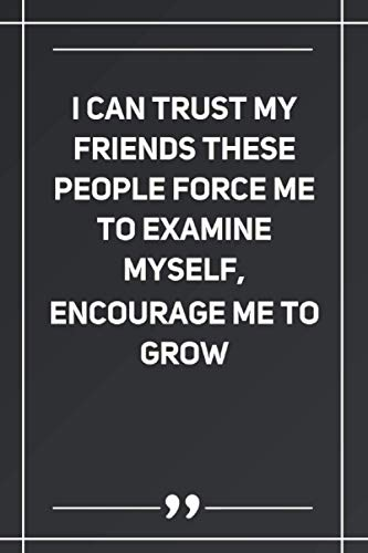 I Can Trust My Friends These People Force Me To Examine Myself, Encourage Me To Grow: Blank Lined Notebook