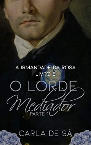 Série A Irmandade da Rosa: Livro 5 - O Lorde Mediador : Parte 1